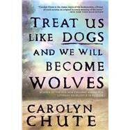 Treat Us Like Dogs and We Will Become Wolves by Chute, Carolyn, 9780802124180