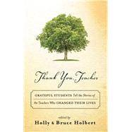 Thank You, Teacher Grateful Students Tell the Stories of the Teachers Who Changed Their Lives by Holbert, Holly; Holbert, Bruce, 9781608684182