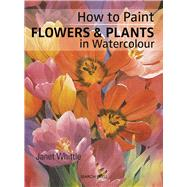 How to Paint Flowers & Plants in Watercolour by Whittle, Janet, 9781782214182