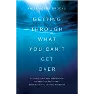 Getting Through What You Can't Get over: Stories, Tips, and Inspiration to Help You Move Past Your Pain into Lasting Freedom by Agers-brooks, Anita, 9781616264185