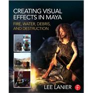 Creating Visual Effects in Maya: Fire, Water, Debris, and Destruction by Lanier; Lee, 9780415834186