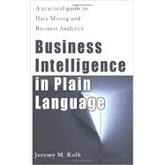 Business Intelligence in Plain Language: A Practical Guide to Data Mining and Business Analytics by Kolb, Jeremy M., 9781479324187