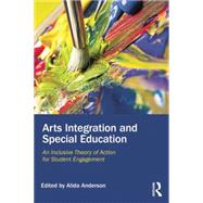 Arts Integration and Special Education: An Inclusive Theory of Action for Student Engagement by Anderson; Alida, 9780415744188