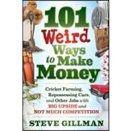 101 Weird Ways to Make Money : Cricket Farming, Repossessing Cars, and Other Jobs with Big Upside and Not Much Competition by Gillman, Steve, 9781118014189