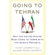 Going to Tehran Why the United States Must Come to Terms with the Islamic Republic of Iran by Leverett, Flynt; Leverett, Hillary Mann, 9780805094190