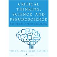 Critical Thinking, Science, and Pseudoscience: Why We Can't Trust Our Brains by Lack, Caleb W., Ph.D., 9780826194190
