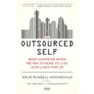 The Outsourced Self What Happens When We Pay Others to Live Our Lives for Us by Hochschild, Arlie Russell, 9781250024190