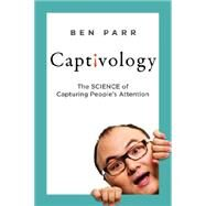 Captivology: The Science of Capturing People's Attention by Parr, Ben, 9780062324191