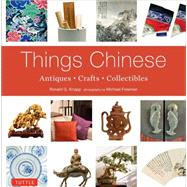 Things Chinese: Antiques, Crafts, Collectibles by Knapp, Ronald G.; Freeman, Michael, 9780804844192
