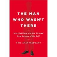 The Man Who Wasn't There: Investigations into the Strange New Science of the Self by Ananthaswamy, Anil, 9780525954194