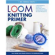 Loom Knitting Primer (Second Edition) A Beginner's Guide to Knitting on a Loom with Over 35 Fun Projects by Phelps, Isela, 9781250084194