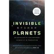 Invisible Planets Contemporary Chinese Science Fiction in Translation by Liu, Ken, 9780765384195