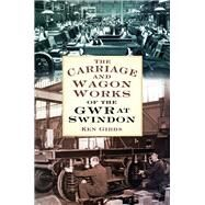 The Carriage & Wagon Works of the Gwr at Swindon by Gibbs, Ken, 9780750964197