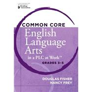 Common Core English Language Arts in a Plc at Work: Grades 3-5 by Fisher, Douglas; Frey, Nancy; DuFour, Rebecca, 9781936764198