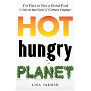 Hot, Hungry Planet The Fight to Stop a Global Food Crisis in the Face of Climate Change by Palmer, Lisa, 9781250084200