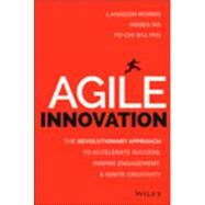 Agile Innovation: The Revolutionary Approach to Accelerate Success, Inspire Engagement, and Ignite Creativity by Morris, Langdon; Ma, Moses; Wu, Po Chi, Ph.D., 9781118954201