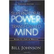 The Supernatural Power of a Transformed Mind: Access to a Life of Miracles by Johnson, Bill, 9780768404203