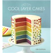 Cool Layer Cakes: 50 Delicious and Amazing Layer Cakes to Bake and Decorate by Olofson, Ceri, 9781438004204