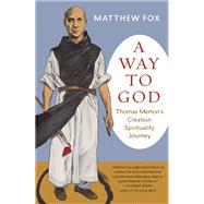 A Way to God Thomas Merton's Creation Spirituality Journey by Fox, Matthew, 9781608684205
