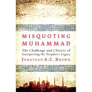 Misquoting Muhammad The Challenge and Choices of Interpreting the Prophet's Legacy by Brown, Jonathan A.C., 9781780744209