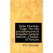 Under Fourteen Flags: The Life and Adventures of Brigadier-general Maciver, a Soldier of Fortune by L'estrange, W. D., 9780554494210