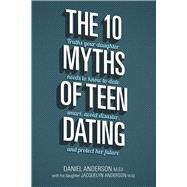 The 10 Myths of Teen Dating Truths Your Daughter Needs to Know to Date Smart, Avoid Disaster, and Protect Her Future by Anderson, Daniel; Anderson, Jacquelyn, 9780781414210