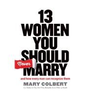 13 Women You Should Never Marry: And How Every Man Can Recognize Them by Colbert, Mary; Colbert, Don, M.D., 9781617954214
