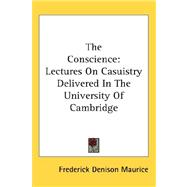 The Conscience: Lectures on Casuistry Delivered in the University of Cambridge by Maurice, Frederick Denison, 9780548114216