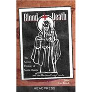 Blood + Death: The Secret History of Santa Muerte and the Mexican Drug Cartels by Brook, John Lee, 9781909394216
