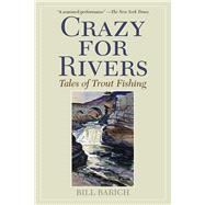 Crazy for Rivers: Tales of Trout Fishing by Barich, Bill, 9781629144221