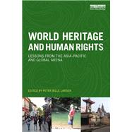World Heritage and Human Rights: Lessons from the Asia-Pacific and global arena by Larsen; Peter Bille, 9781138224223