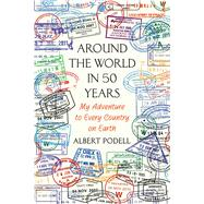 Around the World in 50 Years My Adventure to Every Country on Earth by Podell, Albert, 9781250094223