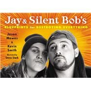 Jay & Silent Bob's Blueprints for Destroying Everything by Mewes, Jason; Smith, Kevin, 9781476714226