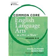 Common Core English Language Arts in a Plc at Work: Grades 6-8 by Fisher, Douglas; Frey, Nancy; Wormeli, Rick, 9781936764228