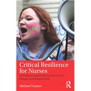 Critical Resilience for Nurses: An Evidence-Based Guide to Survival and Change in the Modern NHS by Traynor; Michael, 9781138194229