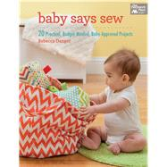 Baby Says Sew: 20 Practical, Budget-Minded, Baby-Approved Projects by Danger, Rebecca, 9781604684230
