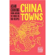 China Towns: Asian Cooking from Around the World in 100 Recipes by Mallet, Jean-Francois, 9781910254233