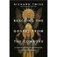 Rescuing the Gospel from the Cowboys: A Native American Expression of the Jesus Way by Twiss, Richard, 9780830844234