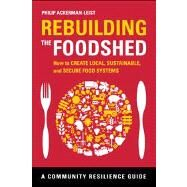 Rebuilding the Foodshed : How to Create Local, Sustainable, and Secure Food Systems by Ackerman-leist, Philip, 9781603584234