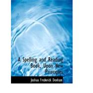 A Spelling and Reading Book, upon New Principles by Denham, Joshua Frederick, 9780554694238
