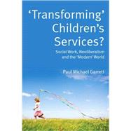 'Transforming' Children's Services? Social Work, Neoliberalism and the 'Modern' World by Garrett, Paul Michael, 9780335234240