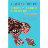 Frankenstein's Cat Cuddling Up to Biotech's Brave New Beasts by Anthes, Emily, 9780374534240