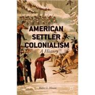 American Settler Colonialism A History by Hixson, Walter L., 9781137374240