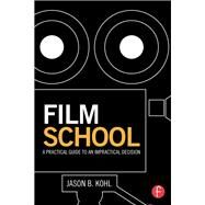 Film School: A Practical Guide to an Impractical Decision by Kohl; Jason B., 9781138804241
