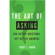 The Art of Asking Ask Better Questions, Get Better Answers by Fadem, Terry J., 9780137144242
