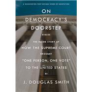 On Democracy's Doorstep: The Inside Story of How the Supreme Court Brought