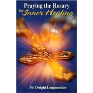Praying the Rosary for Inner Healing by Longenecker, Dwight, 9781592764242