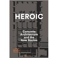 Heroic: Concrete Architecture and the New Boston by Pasnik, Mark; Kubo, Michael; Grimley, Chris, 9781580934244