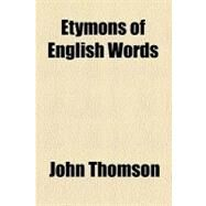 Etymons of English Words by Thomson, John, 9780217474245