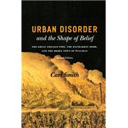 Urban Disorder and the Shape of Belief : The Great Chicago Fire, the Haymarket Bomb, and the Model Town of Pullman